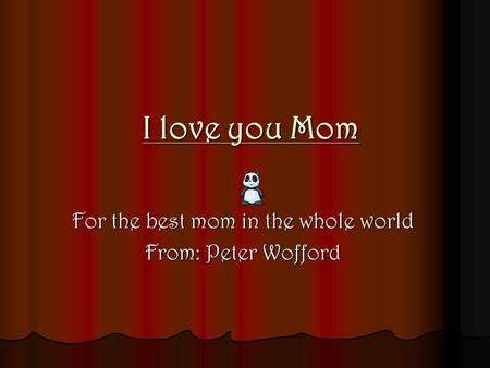I love you Mom For the best mom in the whole world From: Peter Wofford.