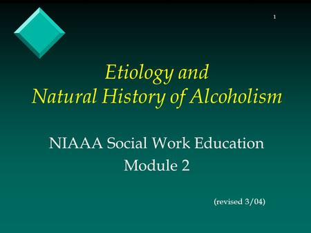 1 Etiology and Natural History of Alcoholism NIAAA Social Work Education Module 2 (revised 3/04)