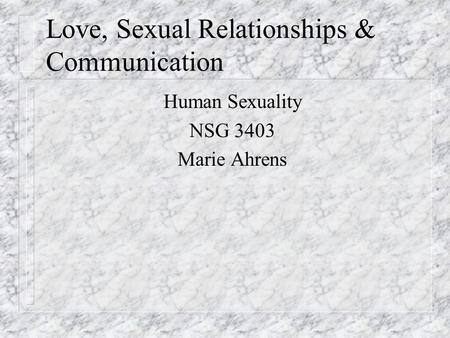 Love, Sexual Relationships & Communication Human Sexuality NSG 3403 Marie Ahrens.