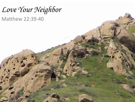 Love Your Neighbor Matthew 22:39-40.