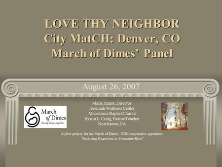 LOVE THY NEIGHBOR City MatCH: Denver, CO March of Dimes Panel Marie James, Director Jeremiah Wellness Center Macedonia Baptist Church Byron L. Craig, Pastor/Teacher.