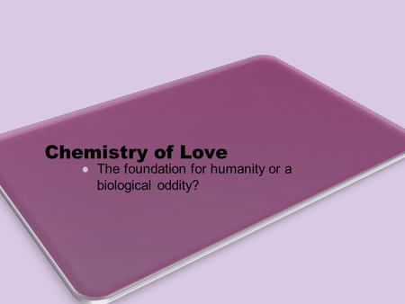 Chemistry of Love The foundation for humanity or a biological oddity?
