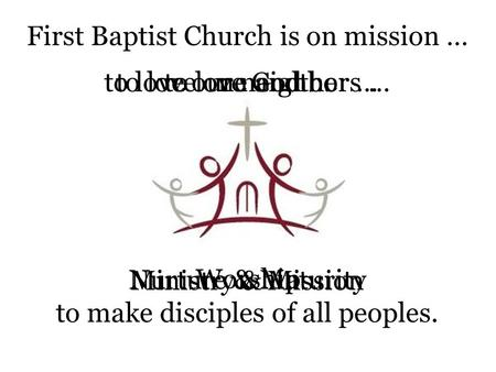 First Baptist Church is on mission … to love God …to love one another …to love our neighbors … to make disciples of all peoples. Worship Nurture & Maturity.