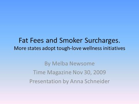 Fat Fees and Smoker Surcharges. More states adopt tough-love wellness initiatives By Melba Newsome Time Magazine Nov 30, 2009 Presentation by Anna Schneider.