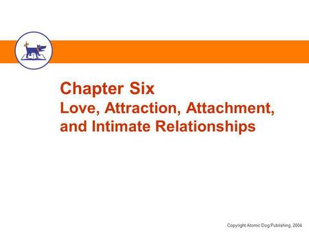 Copyright Atomic Dog Publishing, 2004 Chapter Six Love, Attraction, Attachment, and Intimate Relationships.