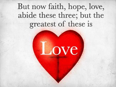 The Greatest of These Is Love. Declaring Our Love Agape: The love which seeks the highest good of others. – An active good will. (1 Corinthians 13:13)
