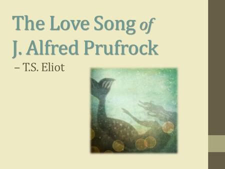 The Love Song of J. Alfred Prufrock The Love Song of J. Alfred Prufrock – T.S. Eliot.