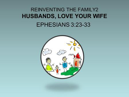 REINVENTING THE FAMILY2 HUSBANDS, LOVE YOUR WIFE EPHESIANS 3:23-33.