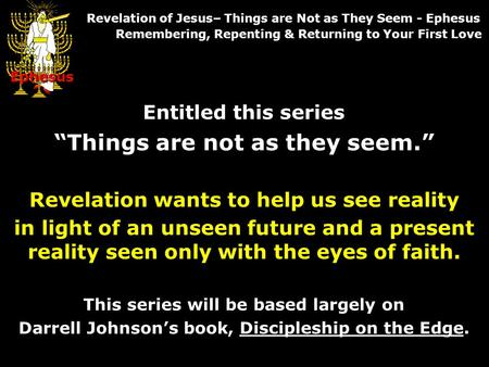 Entitled this series Things are not as they seem. Revelation wants to help us see reality in light of an unseen future and a present reality seen only.