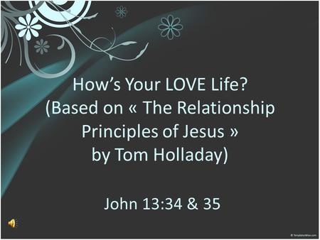 Hows Your LOVE Life? (Based on « The Relationship Principles of Jesus » by Tom Holladay) John 13:34 & 35.