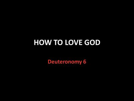 HOW TO LOVE GOD Deuteronomy 6. The Greatest Commandment Matthew 22:37-38 Jesus answered the question: What is the greatest commandment? You shall love.