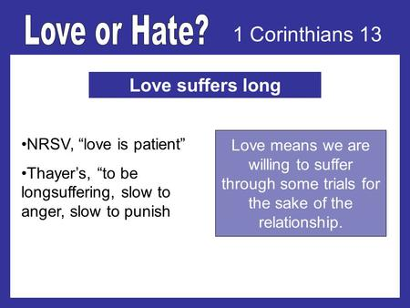 1 Corinthians 13 Love suffers long NRSV, love is patient Thayers, to be longsuffering, slow to anger, slow to punish Love means we are willing to suffer.