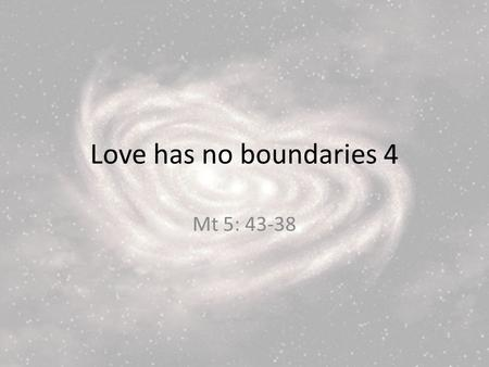 Love has no boundaries 4 Mt 5: 43-38. 43 You have heard that it was said, Love your neighbour and hate your enemy. 44 But I tell you, love your enemies.