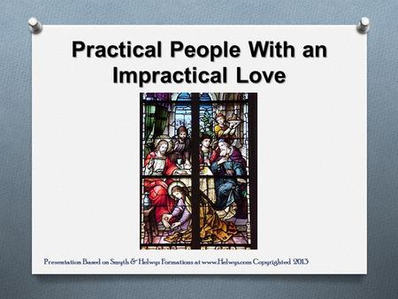 Practical People With an Impractical Love Presentation Based on Smyth & Helwys Formations at www.Helwys.com Copyrighted 2013.