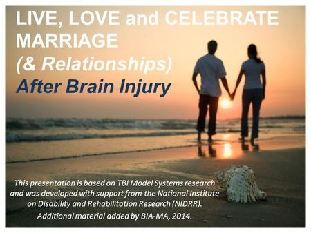 1 LIVE, LOVE and CELEBRATE MARRIAGE (& Relationships) After Brain Injury This presentation is based on TBI Model Systems research and was developed with.