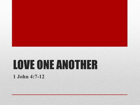 LOVE ONE ANOTHER 1 John 4:7-12. Dear friends, let us love one another, for love comes from God. Everyone who loves has been born of God and knows God.