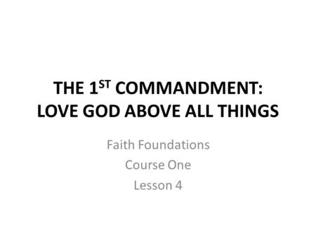 THE 1 ST COMMANDMENT: LOVE GOD ABOVE ALL THINGS Faith Foundations Course One Lesson 4.