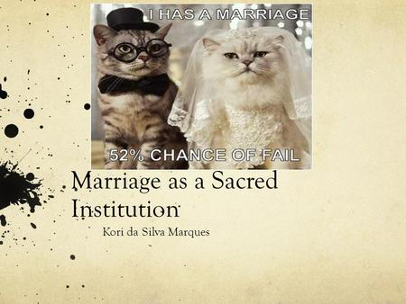 Marriage as a Sacred Institution Kori da Silva Marques.