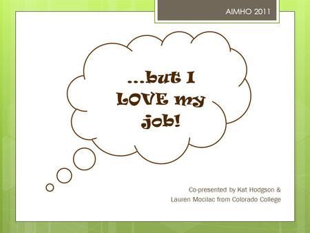 …but I LOVE my job! Co-presented by Kat Hodgson & Lauren Mocilac from Colorado College AIMHO 2011.