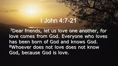 I John 4:7-21 7 Dear friends, let us love one another, for love comes from God. Everyone who loves has been born of God and knows God. 8 Whoever does not.