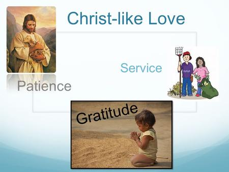 Christ-like Love Patience Service Gratitude. John 13:34-35 34: A new commandment I give unto you, That ye love one another; as I have loved you, that.