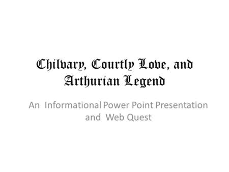 Chilvary, Courtly Love, and Arthurian Legend An Informational Power Point Presentation and Web Quest.