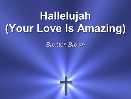 Hallelujah (Your Love Is Amazing) Brenton Brown. Your love is amazing Steady and unchanging Your love is a mountain Firm beneath my feet.