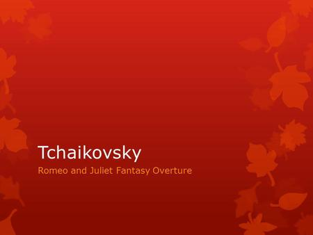 Tchaikovsky Romeo and Juliet Fantasy Overture Key Words Overture – music usually heard in one movement before an opera. Programme Music – descriptive.
