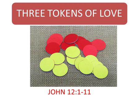 THREE TOKENS OF LOVE JOHN 12:1-11. Introduction This is a week of rejection, of friendship, betrayal, of love and hate. Jesus will be offered as a sacrificial.