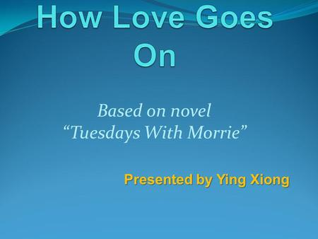 Based on novel Tuesdays With Morrie Presented by Ying Xiong.