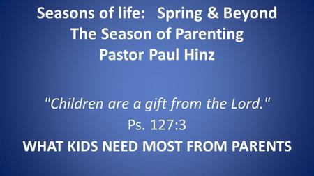 Seasons of life: Spring & Beyond The Season of Parenting Pastor Paul Hinz Children are a gift from the Lord. Ps. 127:3 WHAT KIDS NEED MOST FROM PARENTS.