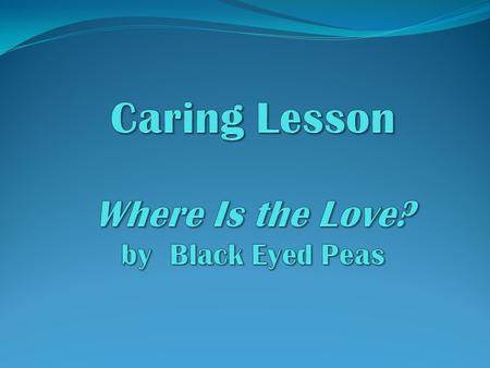 Todays objective is to identify one behavior or attitude to change that would help you to be more caring (loving) person. Todays objective is to identify.