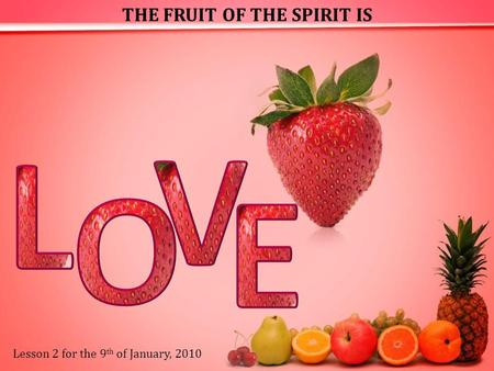 THE FRUIT OF THE SPIRIT IS Lesson 2 for the 9 th of January, 2010.
