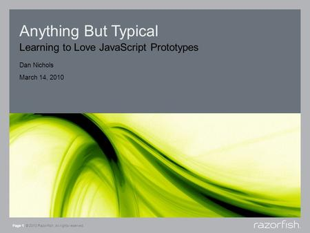Anything But Typical Learning to Love JavaScript Prototypes Page 1 © 2010 Razorfish. All rights reserved. Dan Nichols March 14, 2010.