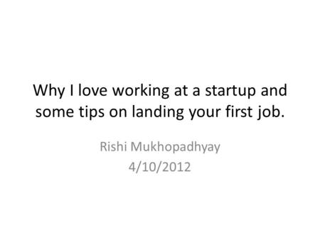 Why I love working at a startup and some tips on landing your first job. Rishi Mukhopadhyay 4/10/2012.