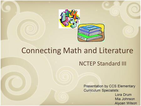 Connecting Math and Literature NCTEP Standard III Presentation by CCS Elementary Curriculum Specialists: Lora Drum Mia Johnson Alycen Wilson.
