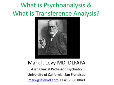 What is Psychoanalysis & What is Transference Analysis? Mark I. Levy MD, DLFAPA Asst. Clinical Professor Psychiatry University of California, San Francisco.