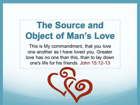 The Source and Object of Mans Love This is My commandment, that you love one another as I have loved you. Greater love has no one than this, than to lay.
