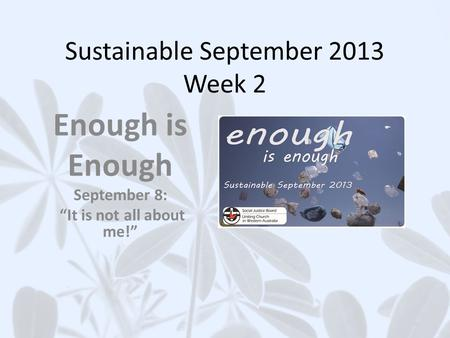 Sustainable September 2013 Week 2 Enough is Enough September 8: It is not all about me!