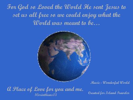 For God so Loved the World He sent Jesus to set us all free so we could enjoy what the World was meant to be… A Place of Love for you and me. 1Corinthians13.