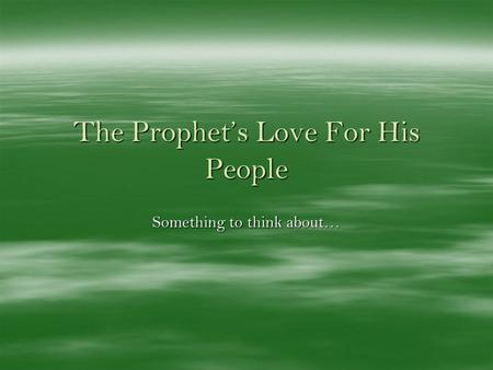 The Prophets Love For His People Something to think about…