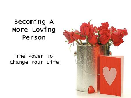 Becoming A More Loving Person The Power To Change Your Life.