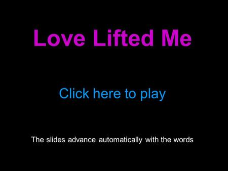 Love Lifted Me Click here to play The slides advance automatically with the words.