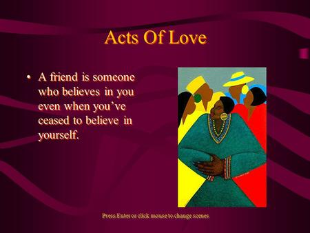 Acts Of Love A friend is someone who believes in you even when youve ceased to believe in yourself. Press Enter or click mouse to change scenes.