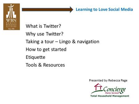 Learning to Love Social Media What is Twitter? Why use Twitter? Taking a tour – Lingo & navigation How to get started Etiquette Tools & Resources Presented.