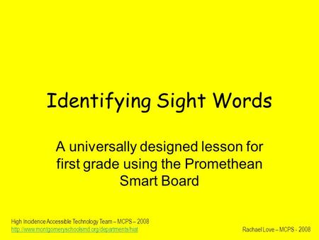 Identifying Sight Words A universally designed lesson for first grade using the Promethean Smart Board Rachael Love – MCPS - 2008 High Incidence Accessible.