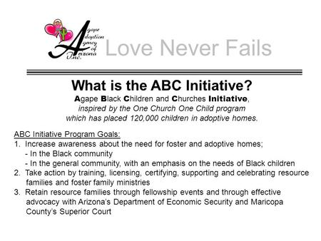 Love Never Fails What is the ABC Initiative? A gape B lack C hildren and C hurches Initiative, inspired by the One Church One Child program which has placed.
