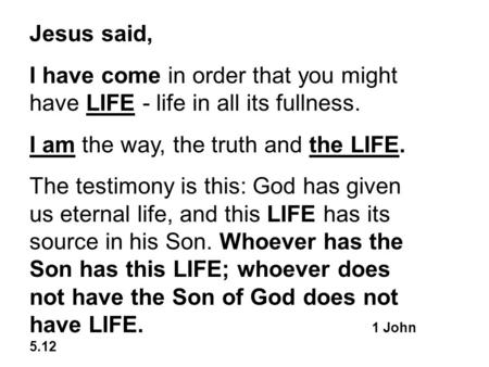 Jesus said, I have come in order that you might have LIFE - life in all its fullness. I am the way, the truth and the LIFE. The testimony is this: God.