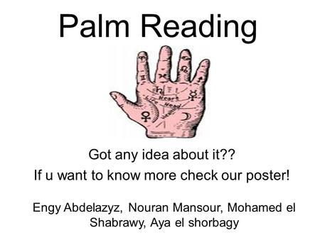 Palm Reading Got any idea about it?? If u want to know more check our poster! Engy Abdelazyz, Nouran Mansour, Mohamed el Shabrawy, Aya el shorbagy.