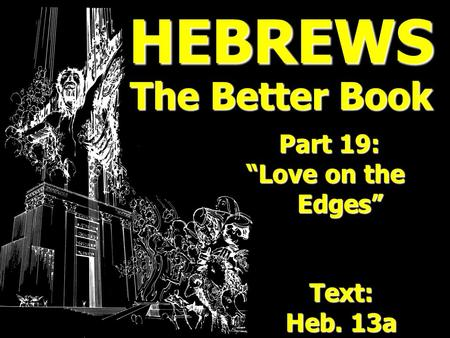 HEBREWS The Better Book Part 19: Part 19: Love on the Love on the Edges Edges Text: Heb. 13a.